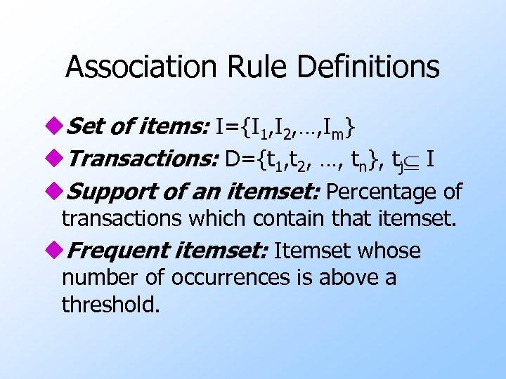 Association Rule Definitions u. Set of items: I={I 1, I 2, …, Im} u.