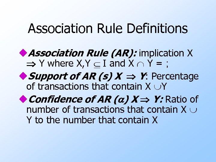 Association Rule Definitions u. Association Rule (AR): implication X Y where X, Y I