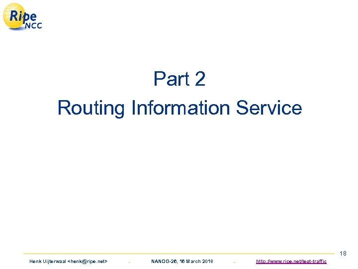 Part 2 Routing Information Service Henk Uijterwaal <henk@ripe. net> . NANOG-26, 16 March 2018