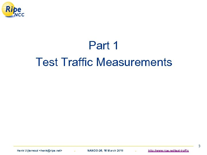 Part 1 Test Traffic Measurements Henk Uijterwaal <henk@ripe. net> . NANOG-26, 16 March 2018