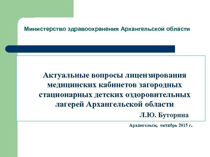 Министерство здравоохранения Архангельской области Актуальные вопросы лицензирования медицинских кабинетов загородных стационарных детских оздоровительных лагерей