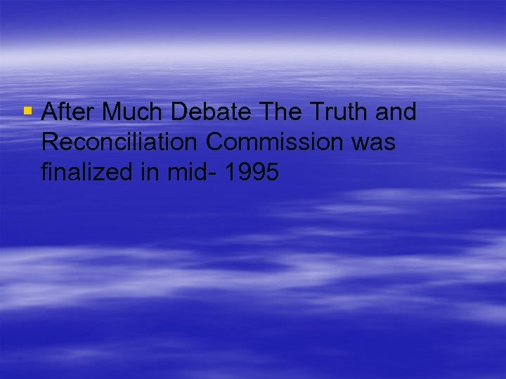 § After Much Debate The Truth and Reconciliation Commission was finalized in mid- 1995