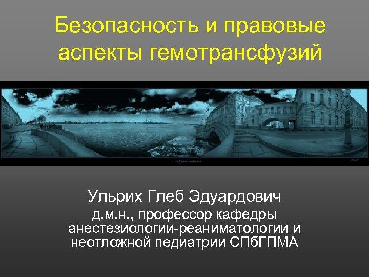 Безопасность и правовые аспекты гемотрансфузий Ульрих Глеб Эдуардович д. м. н. , профессор кафедры