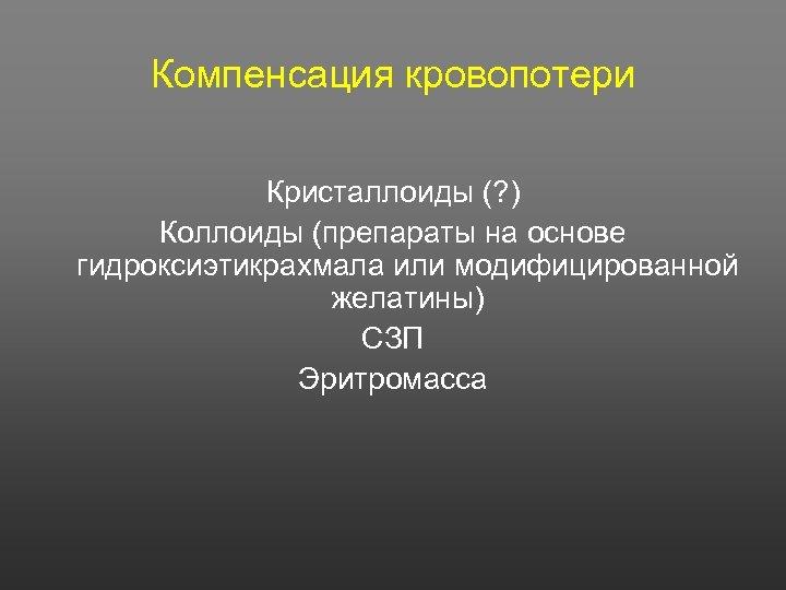 Компенсация кровопотери Кристаллоиды (? ) Коллоиды (препараты на основе гидроксиэтикрахмала или модифицированной желатины) СЗП