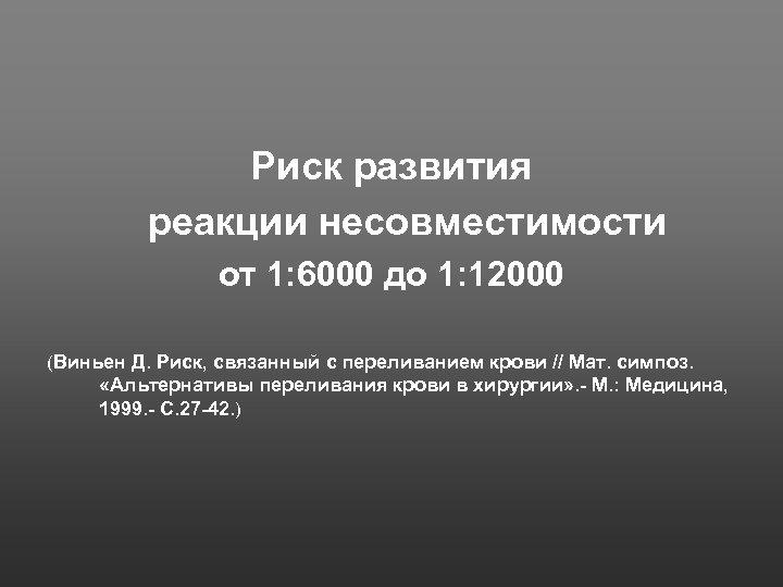 Риск развития реакции несовместимости от 1: 6000 до 1: 12000 (Виньен Д. Риск, связанный