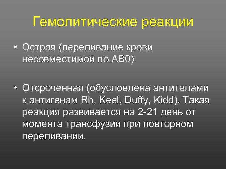 Гемолитические реакции • Острая (переливание крови несовместимой по АВ 0) • Отсроченная (обусловлена антителами