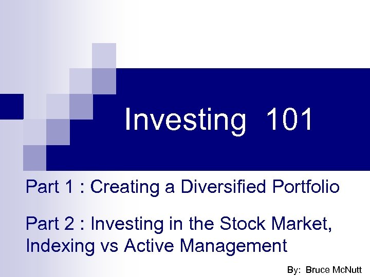 Investing 101 Part 1 : Creating a Diversified Portfolio Part 2 : Investing in