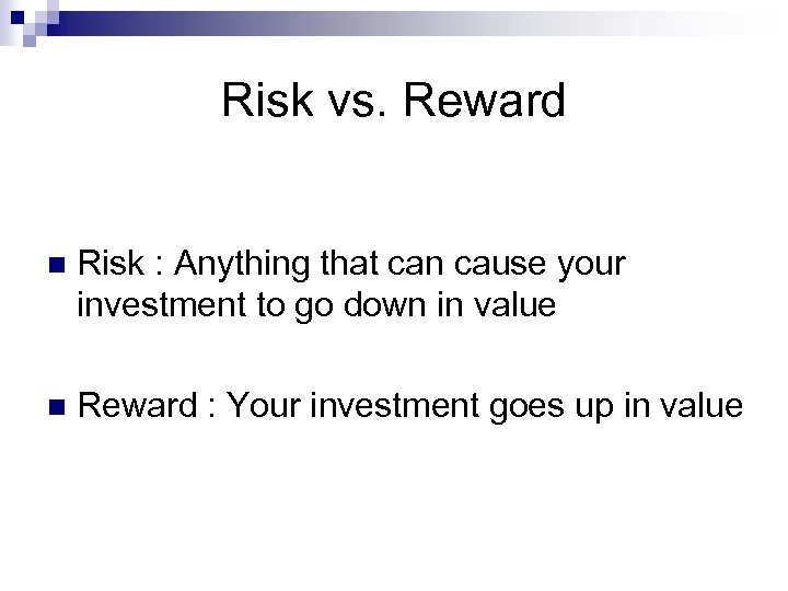 Risk vs. Reward n Risk : Anything that can cause your investment to go