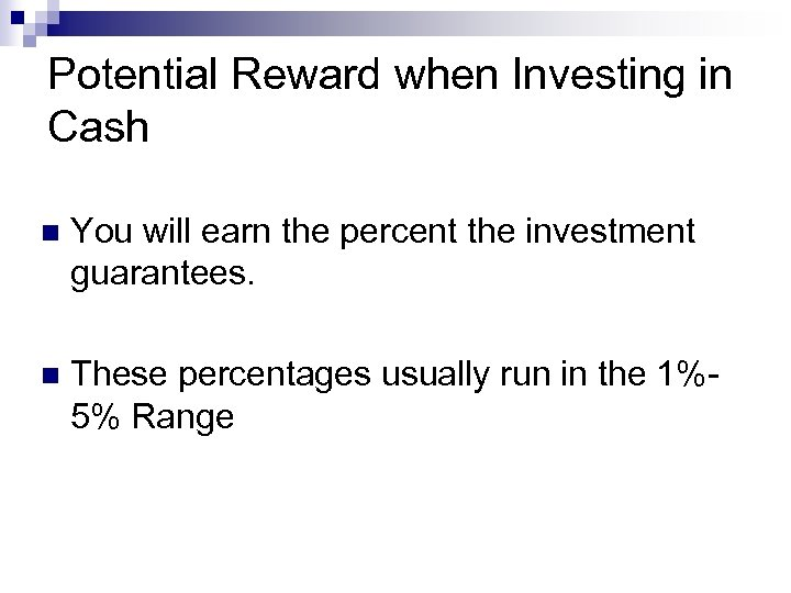 Potential Reward when Investing in Cash n You will earn the percent the investment