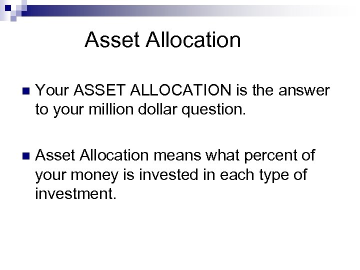 Asset Allocation n Your ASSET ALLOCATION is the answer to your million dollar question.