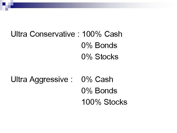 Ultra Conservative : 100% Cash 0% Bonds 0% Stocks Ultra Aggressive : 0% Cash