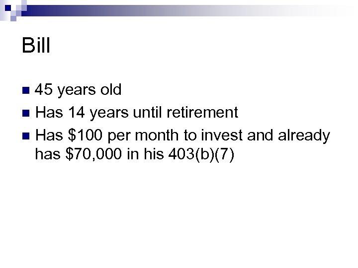 Bill 45 years old n Has 14 years until retirement n Has $100 per