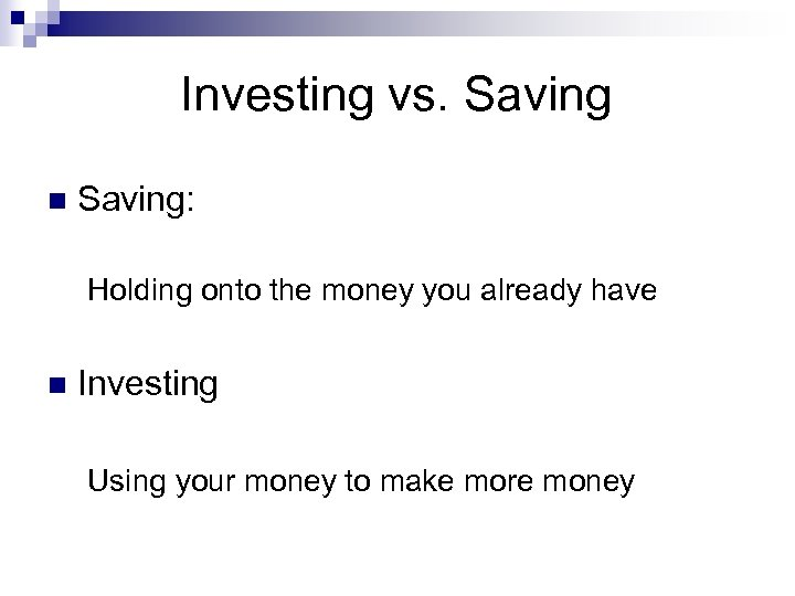 Investing vs. Saving n Saving: Holding onto the money you already have n Investing