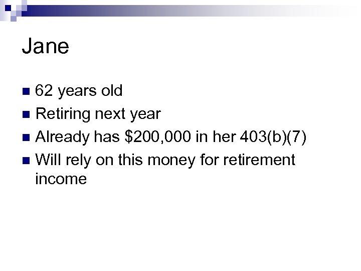 Jane 62 years old n Retiring next year n Already has $200, 000 in