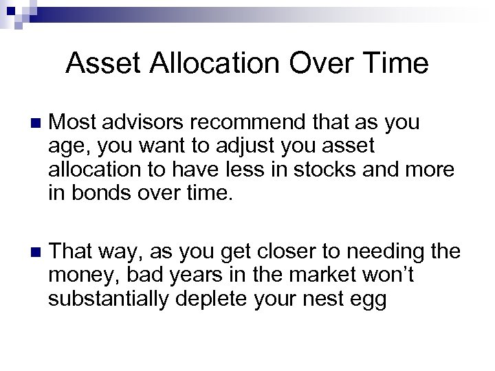 Asset Allocation Over Time n Most advisors recommend that as you age, you want