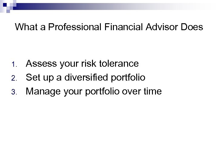 What a Professional Financial Advisor Does 1. 2. 3. Assess your risk tolerance Set
