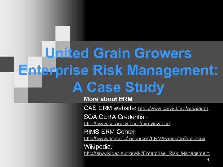 United Grain Growers Enterprise Risk Management: A Case Study More about ERM CAS ERM
