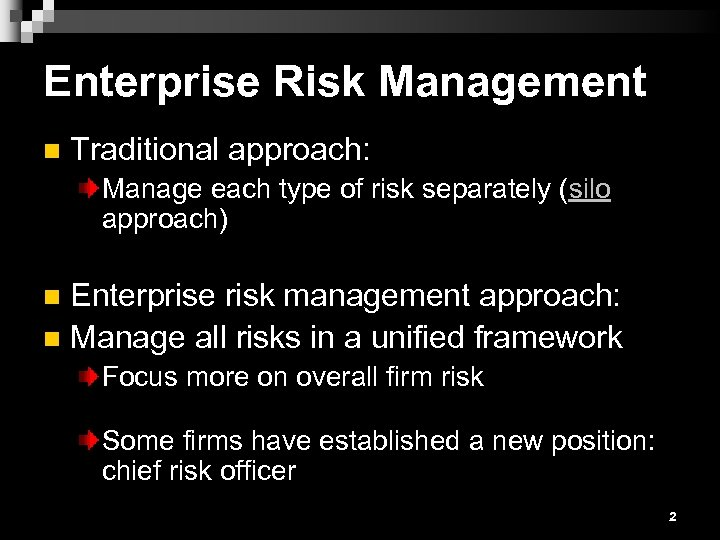 Enterprise Risk Management n Traditional approach: Manage each type of risk separately (silo approach)