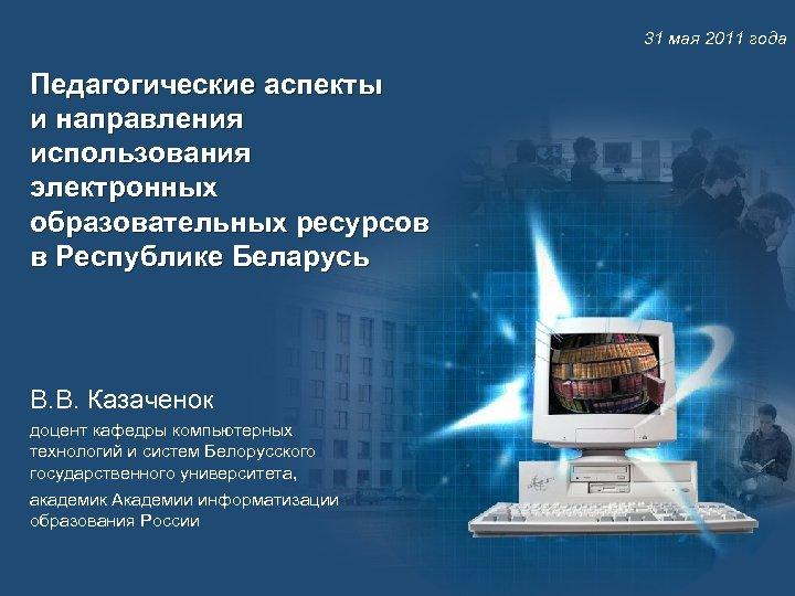 31 мая 2011 года Педагогические аспекты и направления использования электронных образовательных ресурсов в Республике