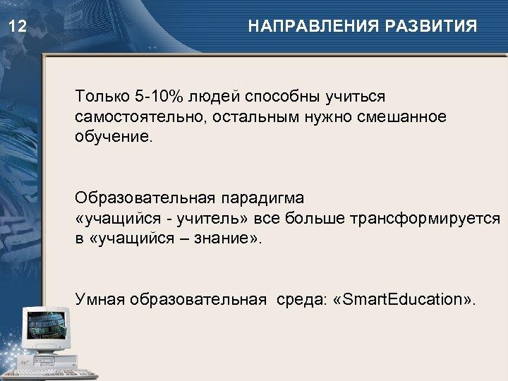 12 НАПРАВЛЕНИЯ РАЗВИТИЯ Только 5 -10% людей способны учиться самостоятельно, остальным нужно смешанное обучение.