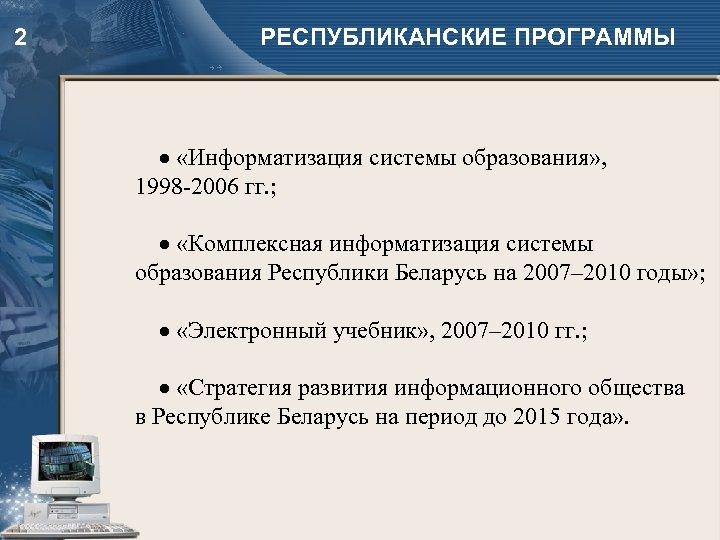 2 РЕСПУБЛИКАНСКИЕ ПРОГРАММЫ «Информатизация системы образования» , 1998 -2006 гг. ; «Комплексная информатизация системы