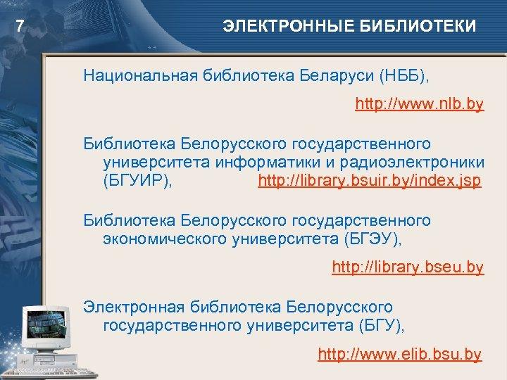 7 ЭЛЕКТРОННЫЕ БИБЛИОТЕКИ Национальная библиотека Беларуси (НББ), http: //www. nlb. by Библиотека Белорусского государственного
