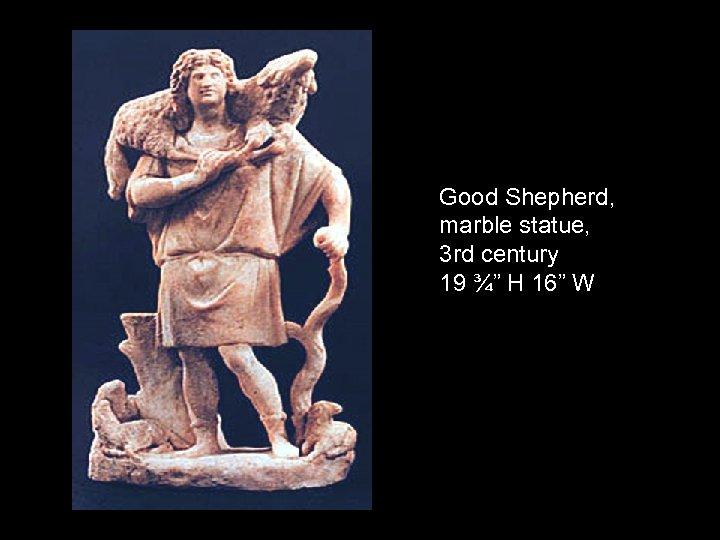 "Good Shepherd, marble statue, 3 rd century 19 ¾"" H 16"" W"