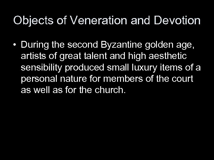 Objects of Veneration and Devotion • During the second Byzantine golden age, artists of