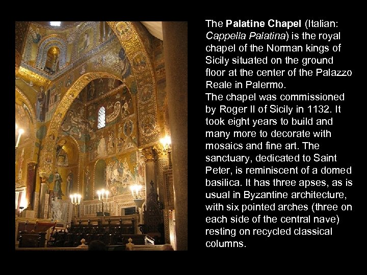 The Palatine Chapel (Italian: Cappella Palatina) is the royal chapel of the Norman kings