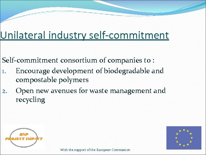 Unilateral industry self-commitment Self-commitment consortium of companies to : 1. Encourage development of biodegradable