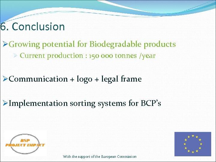 6. Conclusion ØGrowing potential for Biodegradable products Ø Current production : 150 000 tonnes