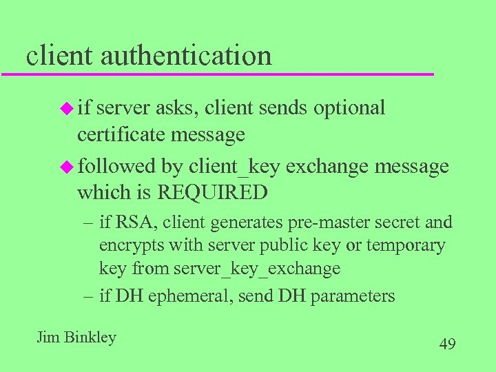 client authentication u if server asks, client sends optional certificate message u followed by