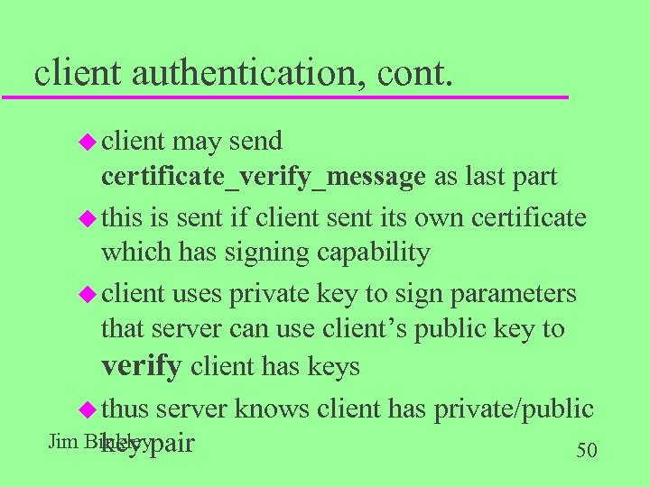 client authentication, cont. u client may send certificate_verify_message as last part u this is