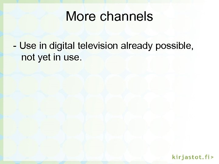 More channels - Use in digital television already possible, not yet in use.