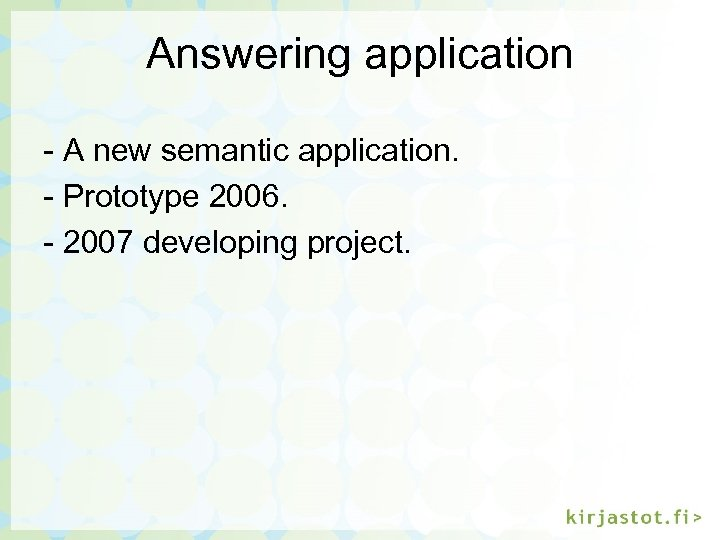 Answering application - A new semantic application. - Prototype 2006. - 2007 developing project.