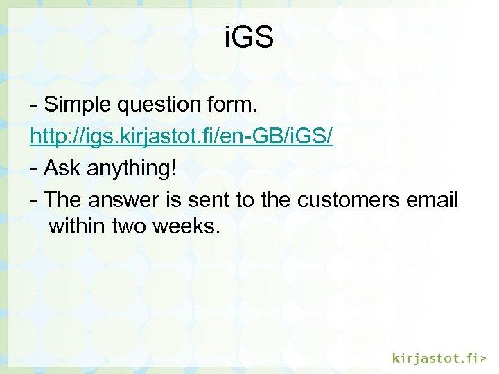 i. GS - Simple question form. http: //igs. kirjastot. fi/en-GB/i. GS/ - Ask anything!