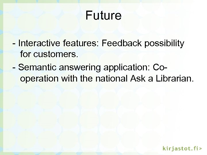 Future - Interactive features: Feedback possibility for customers. - Semantic answering application: Cooperation with