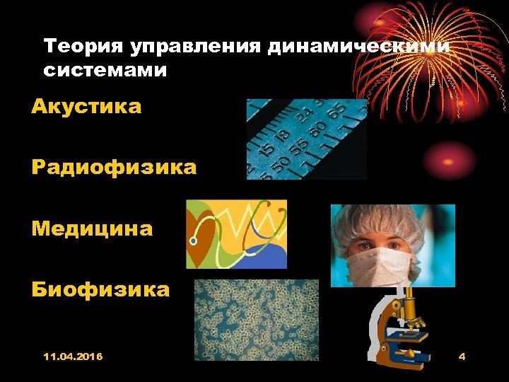 Теория управления динамическими системами Акустика Радиофизика Медицина Биофизика 11. 04. 2016 4