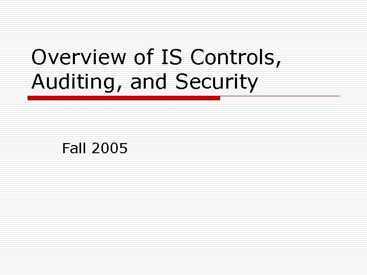 Overview of IS Controls, Auditing, and Security Fall 2005