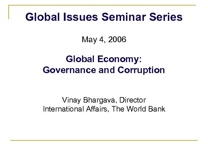 Global Issues Seminar Series May 4, 2006 Global Economy: Governance and Corruption Vinay Bhargava,