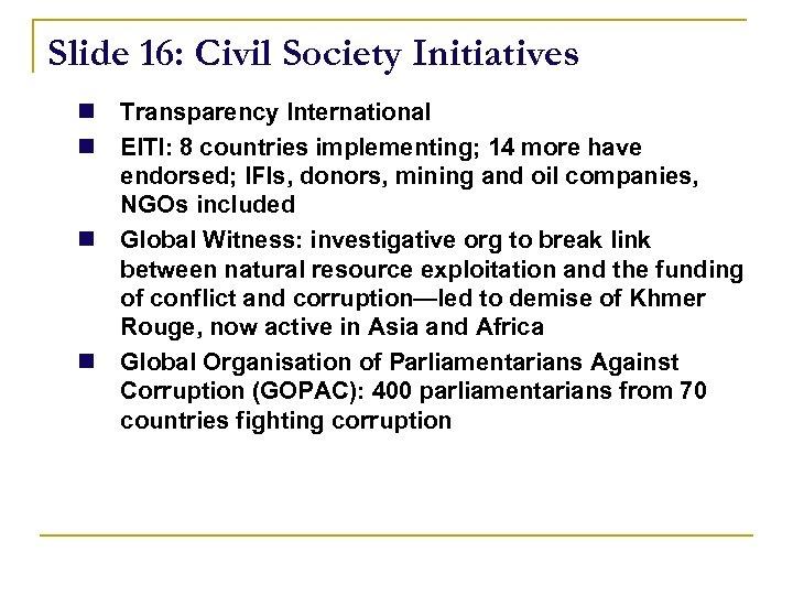 Slide 16: Civil Society Initiatives n Transparency International n EITI: 8 countries implementing; 14