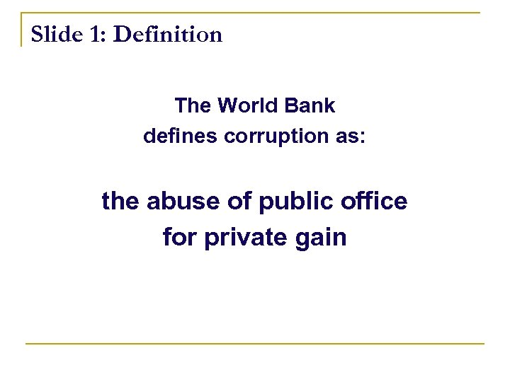 Slide 1: Definition The World Bank defines corruption as: the abuse of public office
