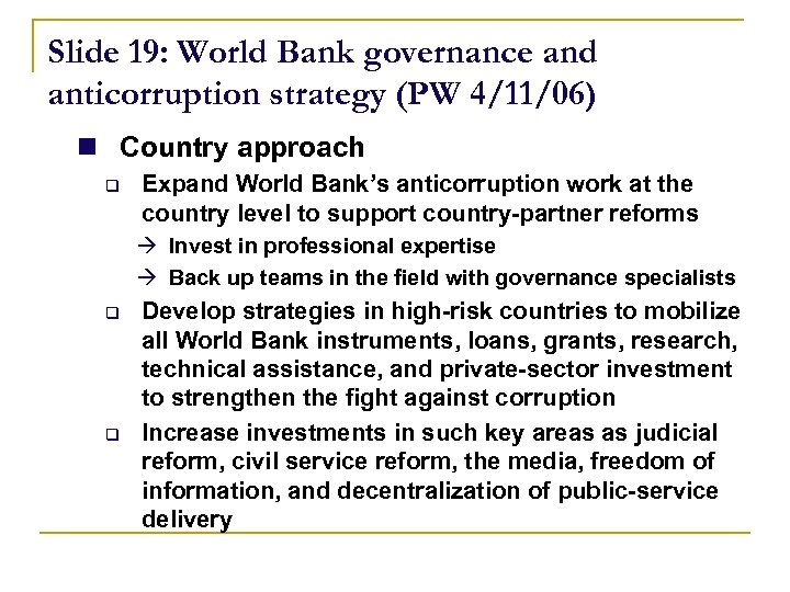 Slide 19: World Bank governance and anticorruption strategy (PW 4/11/06) n Country approach q