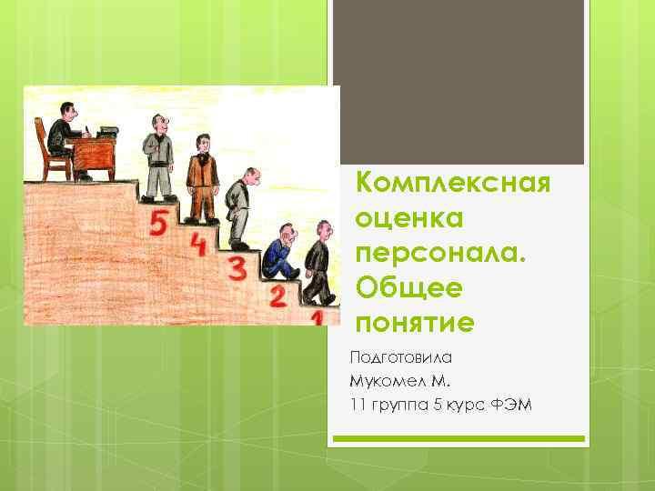 Комплексная оценка персонала. Общее понятие Подготовила Мукомел М. 11 группа 5 курс ФЭМ
