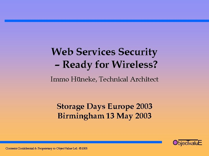 Web Services Security – Ready for Wireless? Immo Hüneke, Technical Architect Storage Days Europe
