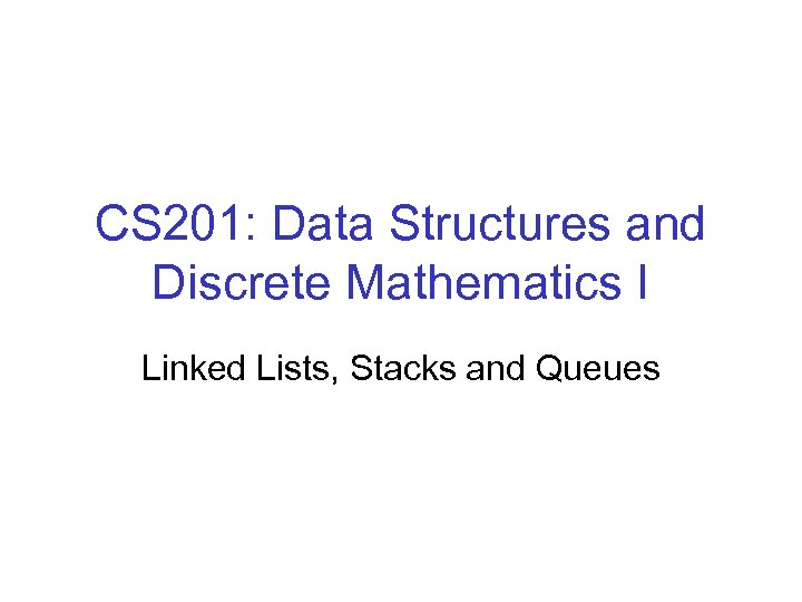 CS 201: Data Structures and Discrete Mathematics I Linked Lists, Stacks and Queues