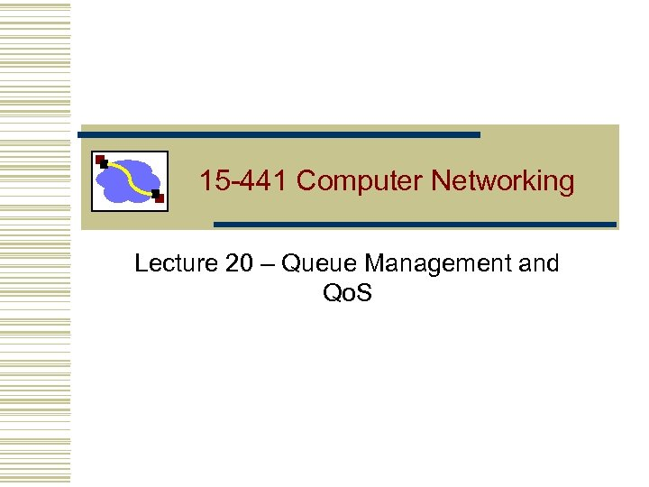 15 -441 Computer Networking Lecture 20 – Queue Management and Qo. S