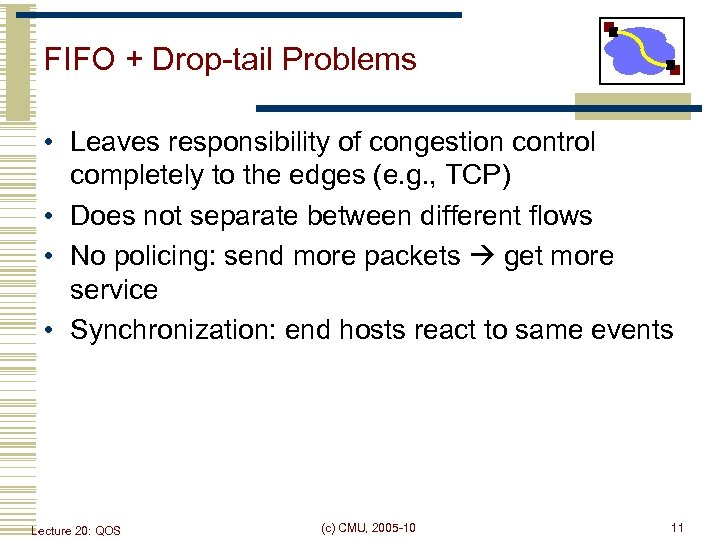FIFO + Drop-tail Problems • Leaves responsibility of congestion control completely to the edges