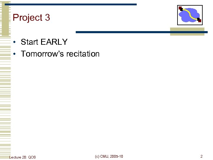 Project 3 • Start EARLY • Tomorrow's recitation Lecture 20: QOS (c) CMU, 2005