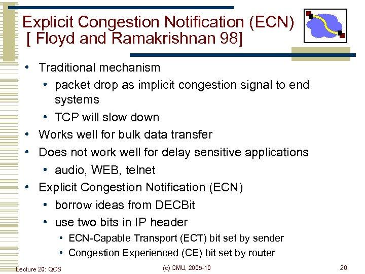 Explicit Congestion Notification (ECN) [ Floyd and Ramakrishnan 98] • Traditional mechanism • packet